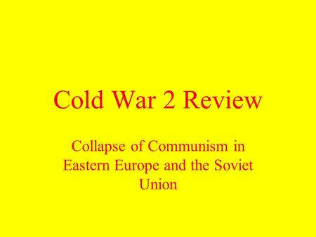 Cold War 2 Review Collapse of Communism in Eastern Europe and the Soviet Union.