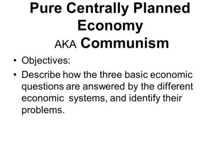 Pure Centrally Planned Economy AKA Communism Objectives: Describe how the three basic economic questions are answered by the different economic systems,