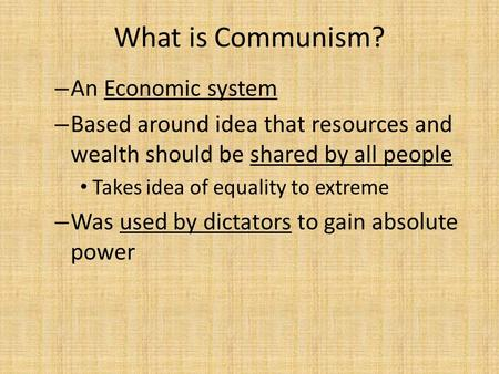 What is Communism? – An Economic system – Based around idea that resources and wealth should be shared by all people Takes idea of equality to extreme.
