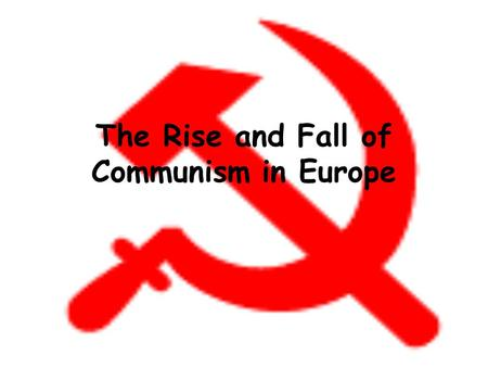 The Rise and Fall of Communism in Europe. Communism - a government where people shared work fairly and were paid equally. Goal: to get rid of social classes.