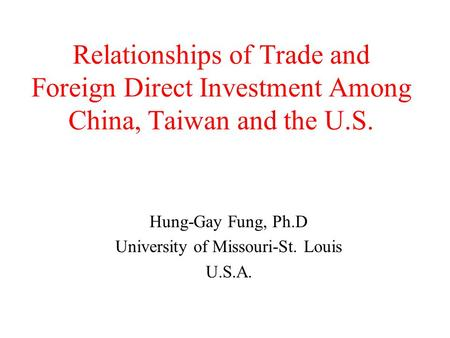 Relationships of Trade and Foreign Direct Investment Among China, Taiwan and the U.S. Hung-Gay Fung, Ph.D University of Missouri-St. Louis U.S.A.