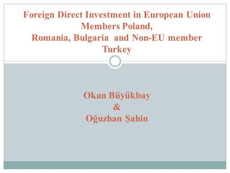 Foreign Direct Investment in European Union Members Poland, Romania, Bulgaria and Non-EU member Turkey Okan Büyükbay & Oğuzhan Şahin.