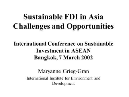Sustainable FDI in Asia Challenges and Opportunities International Conference on Sustainable Investment in ASEAN Bangkok, 7 March 2002 Maryanne Grieg-Gran.