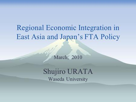 Regional Economic Integration in East Asia and Japan's FTA Policy March, 2010 Shujiro URATA Waseda University.