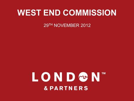 WEST END COMMISSION 29 TH NOVEMBER 2012. WHO ARE WE? London & Partners is the official promotional organisation for London, incorporating the official.
