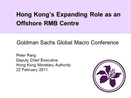 Hong Kong's Expanding Role as an Offshore RMB Centre Peter Pang Deputy Chief Executive Hong Kong Monetary Authority 22 February 2011 Goldman Sachs Global.