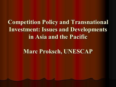 Competition Policy and Transnational Investment: Issues and Developments <strong>in</strong> Asia and the Pacific Marc Proksch, UNESCAP.