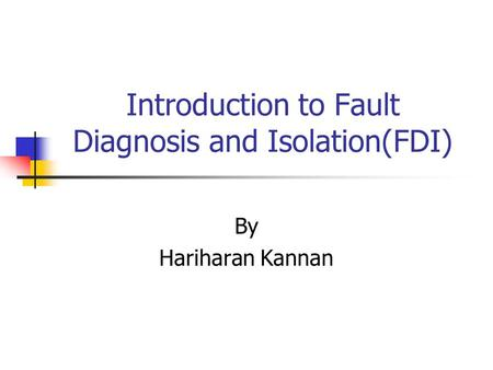 Introduction to Fault Diagnosis and Isolation(FDI) By Hariharan Kannan.