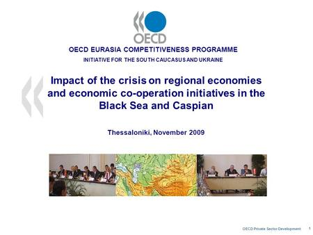 OECD Private Sector Development 1 Impact of the crisis on regional economies and economic co-operation initiatives in the Black Sea and Caspian Thessaloniki,
