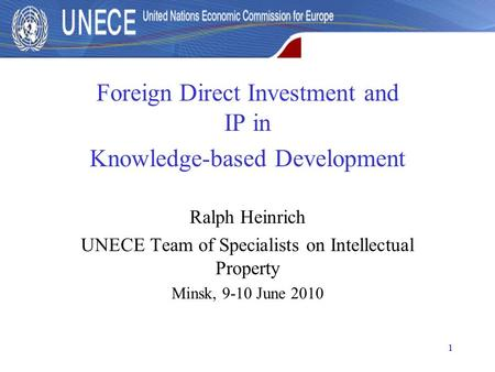 1 Foreign Direct Investment and IP in Knowledge-based Development Ralph Heinrich UNECE Team of Specialists on Intellectual Property Minsk, 9-10 June 2010.