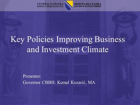 Key Policies Improving Business and Investment Climate Presenter: Governor CBBH: Kemal Kozarić, MA.