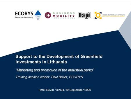 "Support to the Development of Greenfield investments in Lithuania ""Marketing and promotion of the industrial parks"" Training session leader: Paul Baker,"