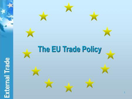1 The EU Trade Policy. 2 Contents 1.General background of the EU's trade policy: how is the EU trading bloc structured?  The institutional setting 