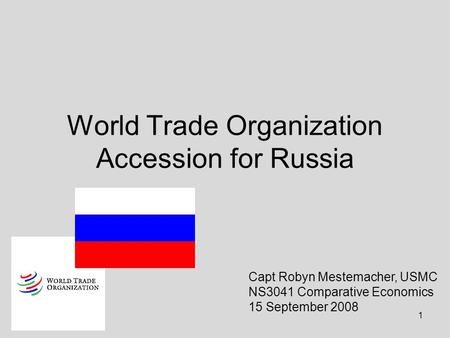1 World Trade Organization Accession for Russia Capt Robyn Mestemacher, USMC NS3041 Comparative Economics 15 September 2008.