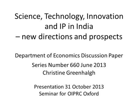 Science, Technology, Innovation and IP <strong>in</strong> <strong>India</strong> – new directions and prospects Department <strong>of</strong> Economics Discussion Paper Series Number 660 June 2013 Christine.
