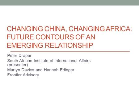 CHANGING CHINA, CHANGING AFRICA: FUTURE CONTOURS OF AN EMERGING RELATIONSHIP Peter Draper South African Institute of International Affairs (presenter)