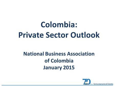 Colombia: Private Sector Outlook National Business Association of Colombia January 2015.