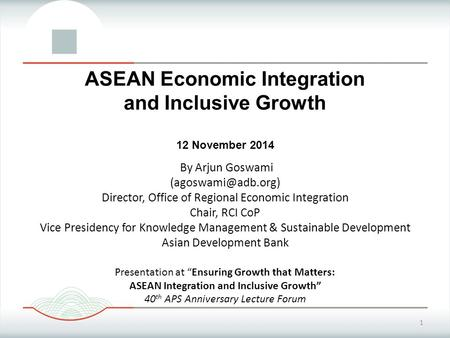 1 ASEAN Economic Integration and Inclusive Growth 12 November 2014 By Arjun Goswami Director, Office of Regional Economic Integration.