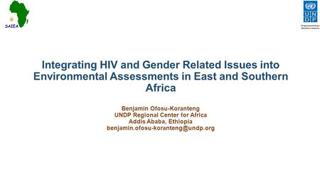 Integrating HIV and Gender Related Issues into Environmental Assessments in East and Southern Africa Benjamin Ofosu-Koranteng UNDP Regional Center for.