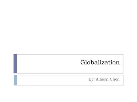 "Globalization By: Allison Chen. Overview  ""Globalization is a process that results in the growing interconnectedness of the world""  Driven by technological."