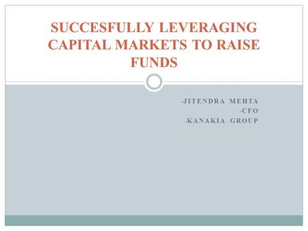 - JITENDRA MEHTA - CFO - KANAKIA GROUP SUCCESFULLY LEVERAGING CAPITAL MARKETS TO RAISE FUNDS.