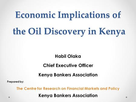 Economic Implications of the Oil Discovery in Kenya Habil Olaka Chief Executive Officer Kenya Bankers Association Prepared by: The Centre for Research.