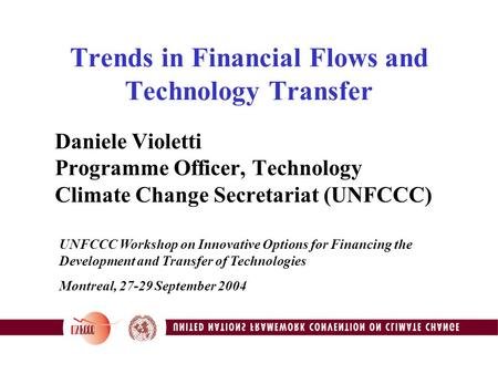 Trends in Financial Flows and Technology Transfer Daniele Violetti Programme Officer, Technology Climate Change Secretariat (UNFCCC) UNFCCC Workshop on.