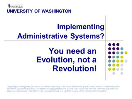 Implementing Administrative Systems? You need an Evolution, not a Revolution! UNIVERSITY OF WASHINGTON Copyright [your name] [year]. This work is the intellectual.