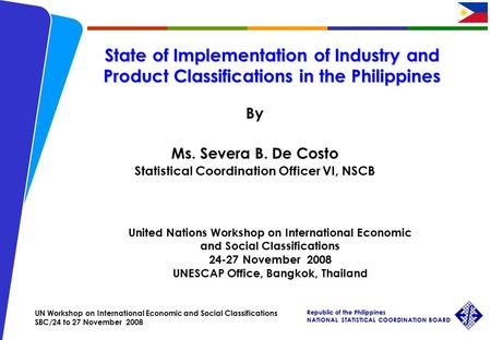 UN Workshop on International Economic and Social Classifications SBC/24 to 27 November 2008 Republic of the Philippines NATIONAL STATISTICAL COORDINATION.