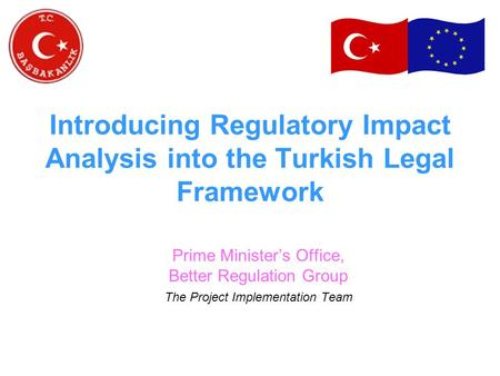 Introducing Regulatory Impact Analysis into the Turkish Legal Framework Prime Minister's Office, Better Regulation Group The Project Implementation Team.