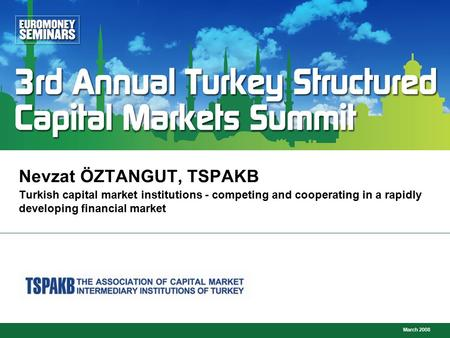 March 2008 Turkish capital market institutions - competing and cooperating in a rapidly developing financial market Nevzat ÖZTANGUT, TSPAKB.