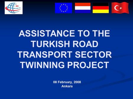 ASSISTANCE TO THE TURKISH ROAD TRANSPORT SECTOR TWINNING PROJECT 08 February, 2008 Ankara.