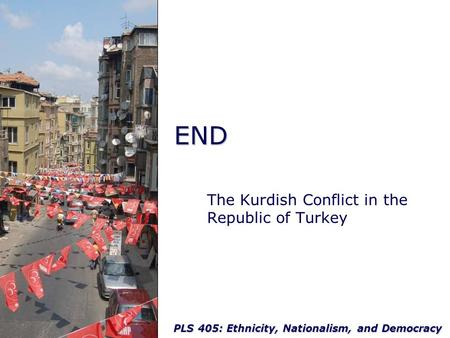 PLS 405: Ethnicity, Nationalism, and Democracy END The Kurdish Conflict in the Republic of Turkey.