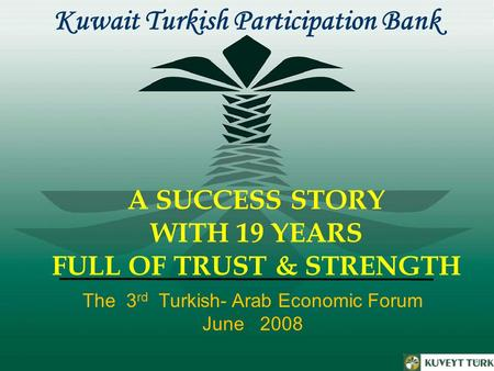 A SUCCESS STORY WITH 19 YEARS FULL OF TRUST & STRENGTH Kuwait Turkish Participation Bank The 3 rd Turkish- Arab Economic Forum June 2008.