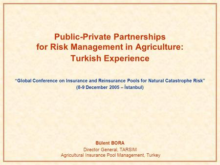 "Public-Private Partnerships for Risk Management in Agriculture: Turkish Experience ""Global Conference on Insurance and Reinsurance Pools for Natural Catastrophe."