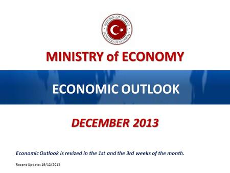MINISTRY of ECONOMY ECONOMIC OUTLOOK DECEMBER <strong>2013</strong> Economic Outlook is revized in the 1st and the 3rd weeks of the month. Recent Update: 19/12/<strong>2013</strong>.