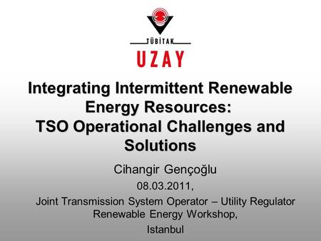 Cihangir Gençoğlu 08.03.2011, Joint Transmission System Operator – Utility Regulator Renewable Energy Workshop, Istanbul Integrating Intermittent Renewable.