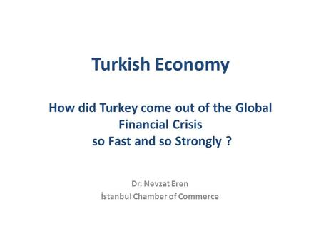Turkish Economy How did Turkey come out of the Global Financial Crisis so Fast and so Strongly ? Dr. Nevzat Eren İstanbul Chamber of Commerce.