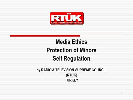 1 Media Ethics Protection of Minors Self Regulation by RADIO & TELEVISION SUPREME COUNCIL (RTÜK) TURKEY.