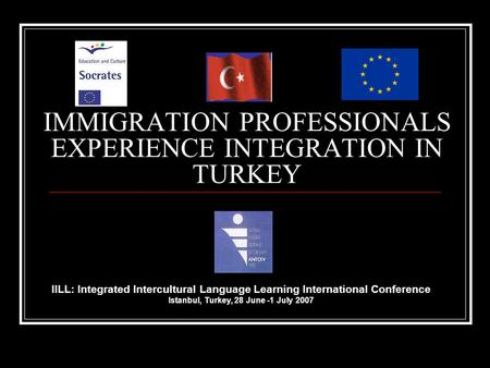 IMMIGRATION PROFESSIONALS EXPERIENCE INTEGRATION IN TURKEY IILL: Integrated Intercultural Language Learning International Conference Istanbul, Turkey,