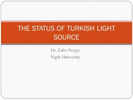 Dr. Zafer Nergiz Nigde University THE STATUS OF TURKISH LIGHT SOURCE.