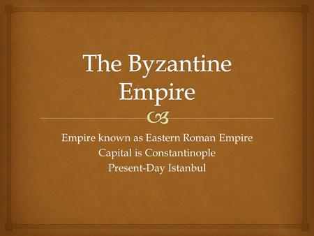 Empire known as Eastern Roman Empire Capital is Constantinople Present-Day Istanbul.