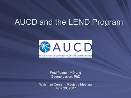 AUCD and the LEND Program Fred Palmer, MD and George Jesien, PhD Waisman Center – Registry Meeting June 29, 2007.
