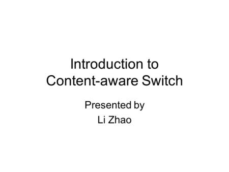 Introduction to Content-aware Switch Presented by Li Zhao.