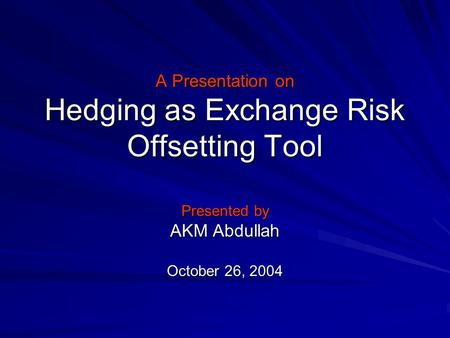 A Presentation on Hedging as Exchange Risk Offsetting Tool Presented by AKM Abdullah October 26, 2004.