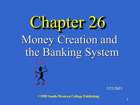 1 Chapter 26 Money Creation and the Banking System 5/25/2015 © ©1999 South-Western College Publishing.