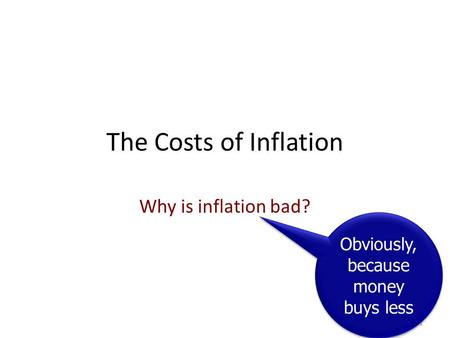 The Costs of Inflation Why is inflation bad? 1 Obviously, because money buys less.