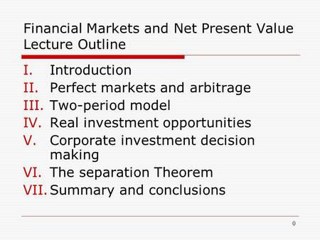 0 Financial Markets and Net Present Value Lecture Outline I.Introduction II.Perfect markets and arbitrage III.Two-period model IV.Real investment opportunities.