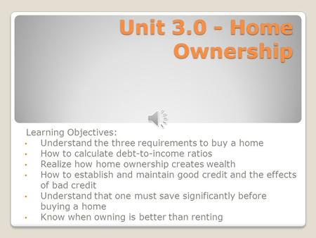 Unit 3.0 - Home Ownership Learning Objectives: Understand the three requirements to buy a home How to calculate debt-to-income ratios Realize how home.