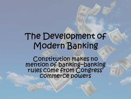 The Development of Modern Banking Constitution makes no mention of banking--banking rules come from Congress' commerce powers.